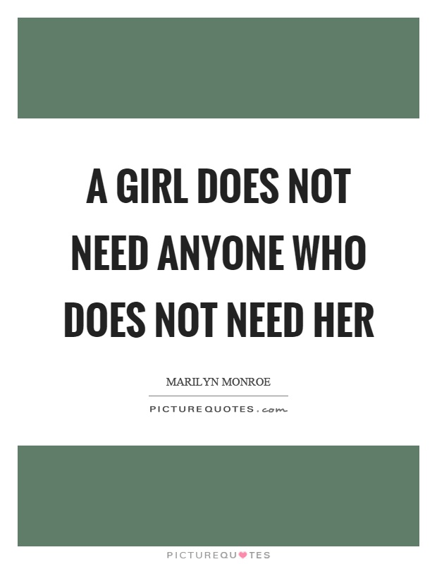 A girl does not need anyone who does not need her Picture Quote #1