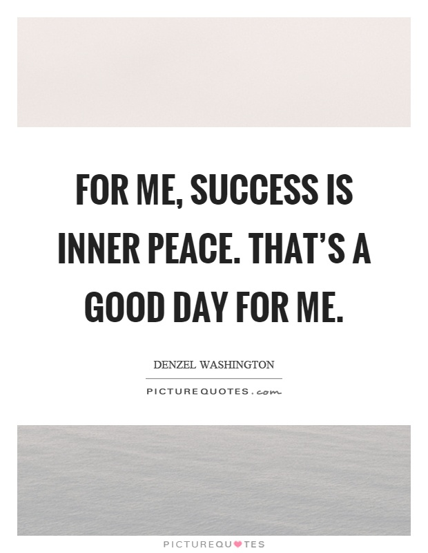 Peace One Day Quotes: For Me, Success Is Inner Peace. That's A Good Day For Me