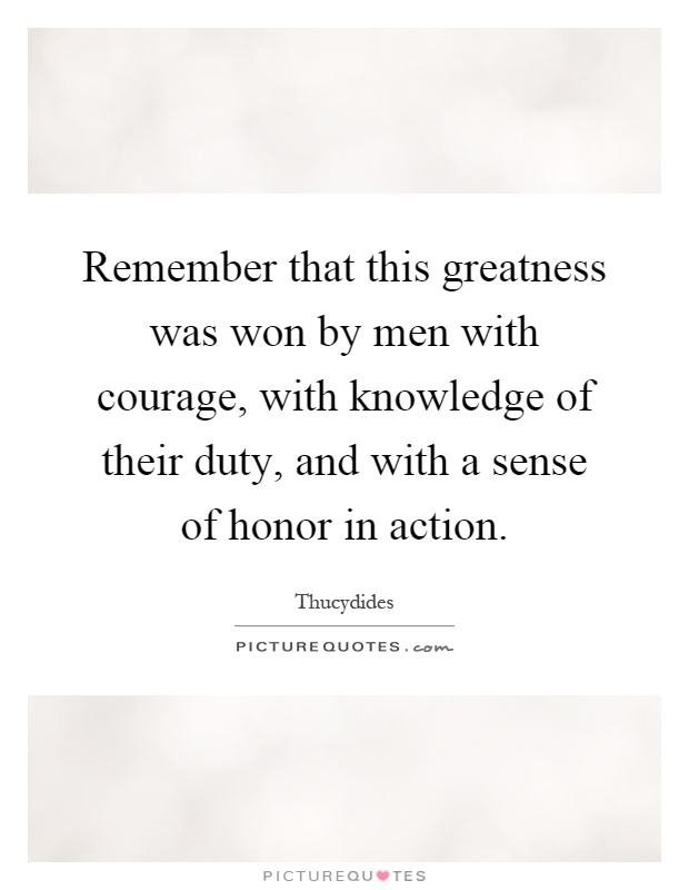 Remember that this greatness was won by men with courage, with knowledge of their duty, and with a sense of honor in action Picture Quote #1
