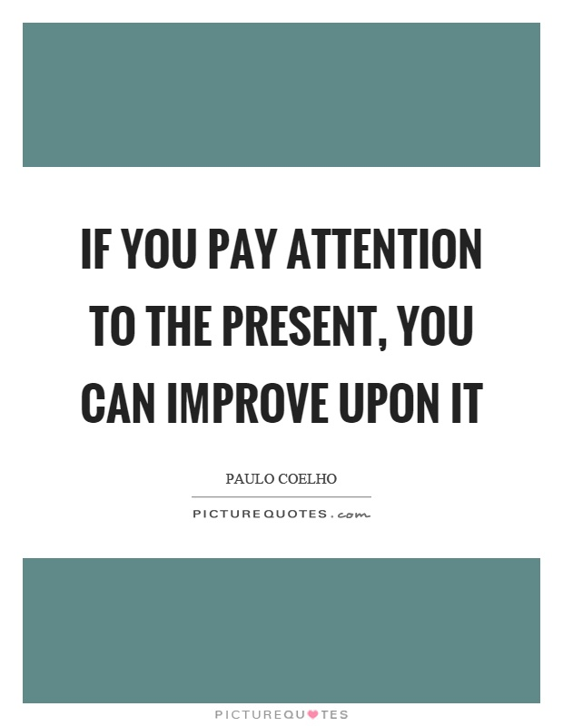 If you pay attention to the present, you can improve upon it Picture Quote #1
