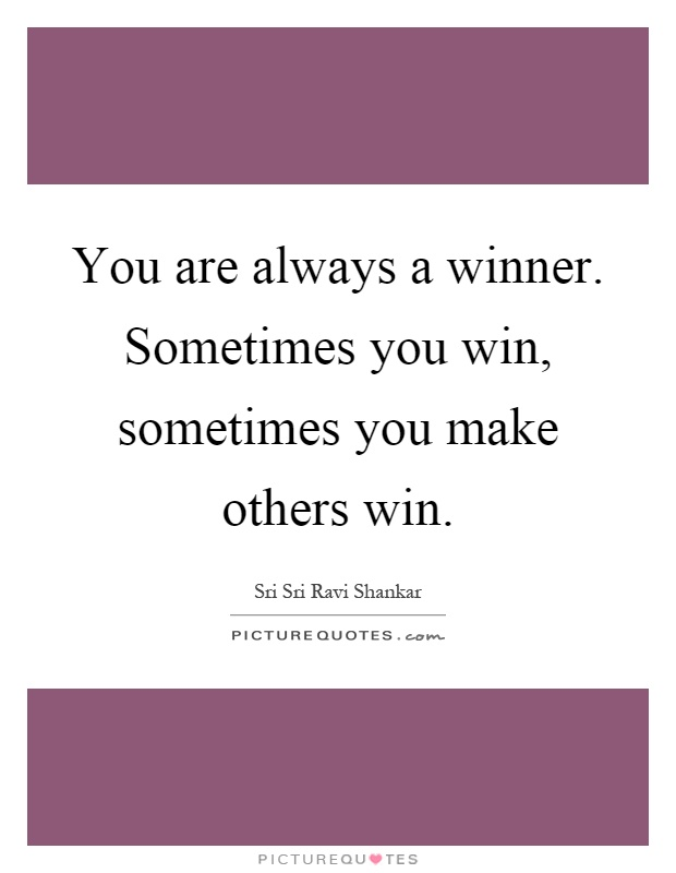 You are always a winner. Sometimes you win, sometimes you make others win Picture Quote #1