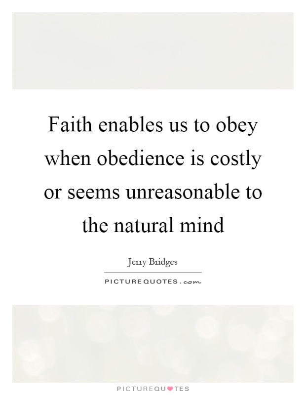 Faith enables us to obey when obedience is costly or seems unreasonable to the natural mind Picture Quote #1