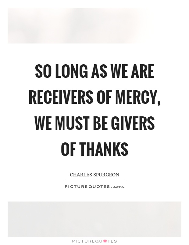 So long as we are receivers of mercy, we must be givers of thanks Picture Quote #1