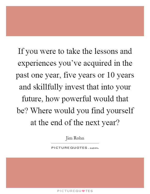 If you were to take the lessons and experiences you've acquired in the past one year, five years or 10 years and skillfully invest that into your future, how powerful would that be? Where would you find yourself at the end of the next year? Picture Quote #1