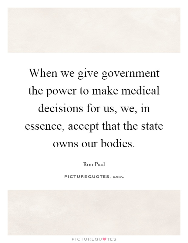 When we give government the power to make medical decisions for us, we, in essence, accept that the state owns our bodies Picture Quote #1
