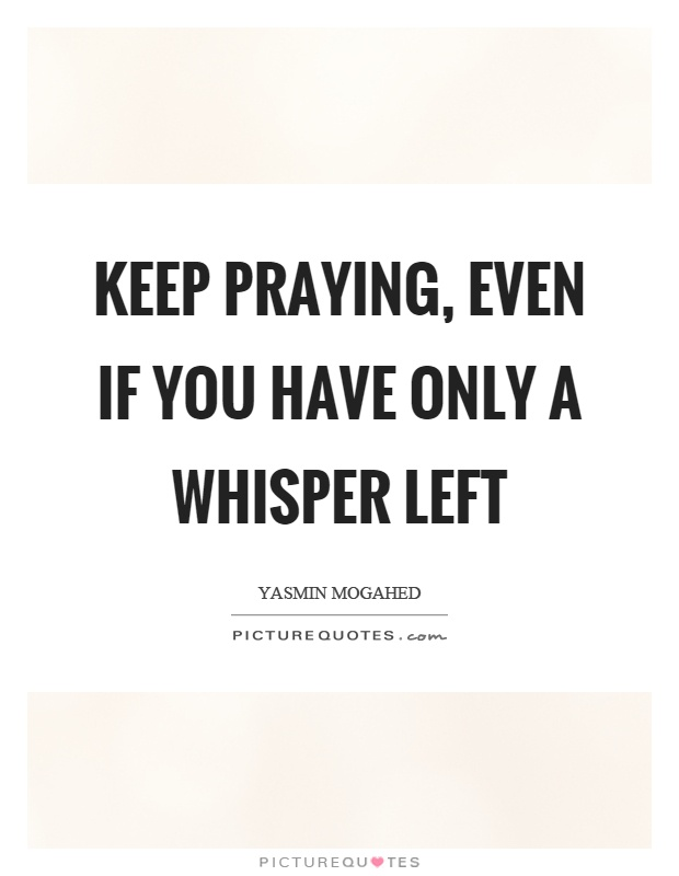 Keep praying, even if you have only a whisper left Picture Quote #1