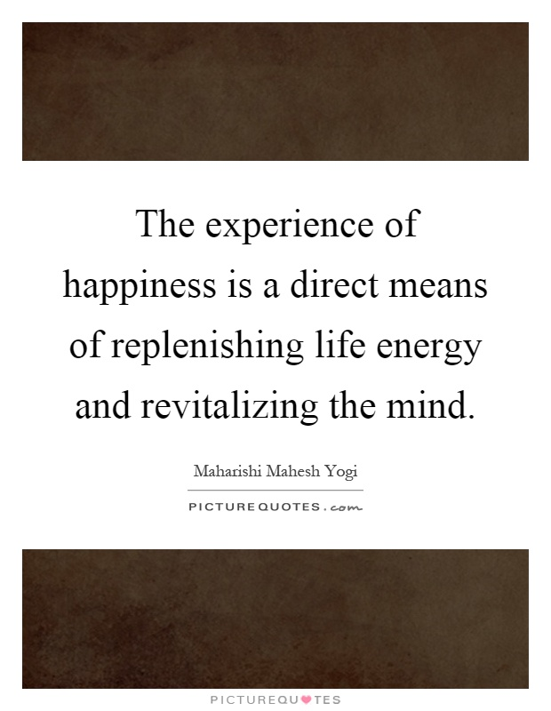 The experience of happiness is a direct means of replenishing life energy and revitalizing the mind Picture Quote #1