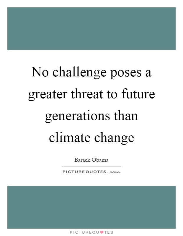 No challenge poses a greater threat to future generations than climate change Picture Quote #1