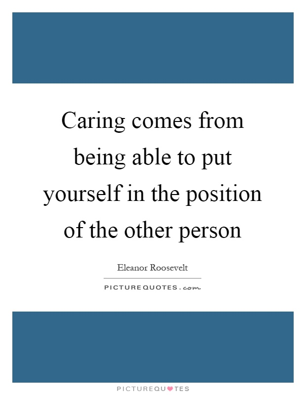 Caring comes from being able to put yourself in the position of the other person Picture Quote #1