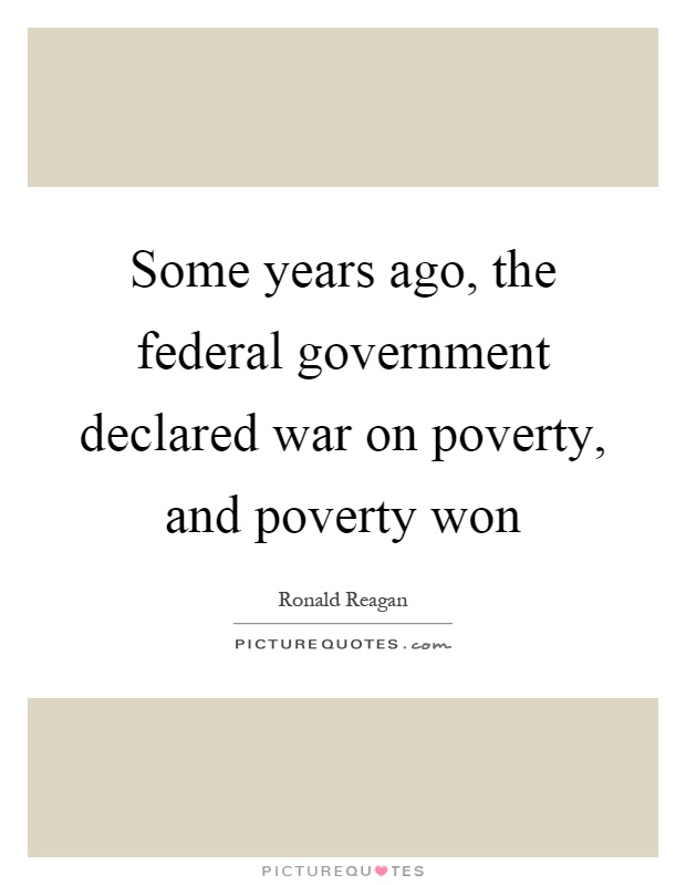 Some years ago, the federal government declared war on poverty, and poverty won Picture Quote #1