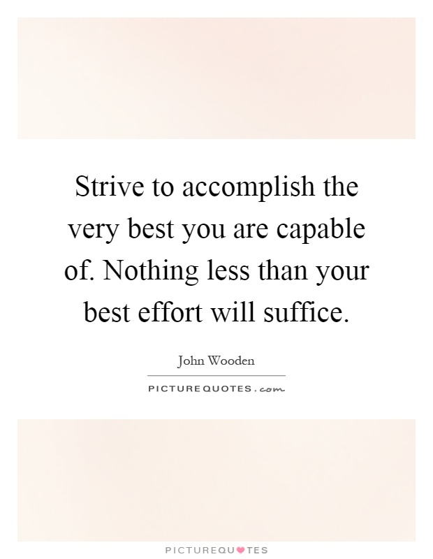 Strive to accomplish the very best you are capable of. Nothing less than your best effort will suffice Picture Quote #1