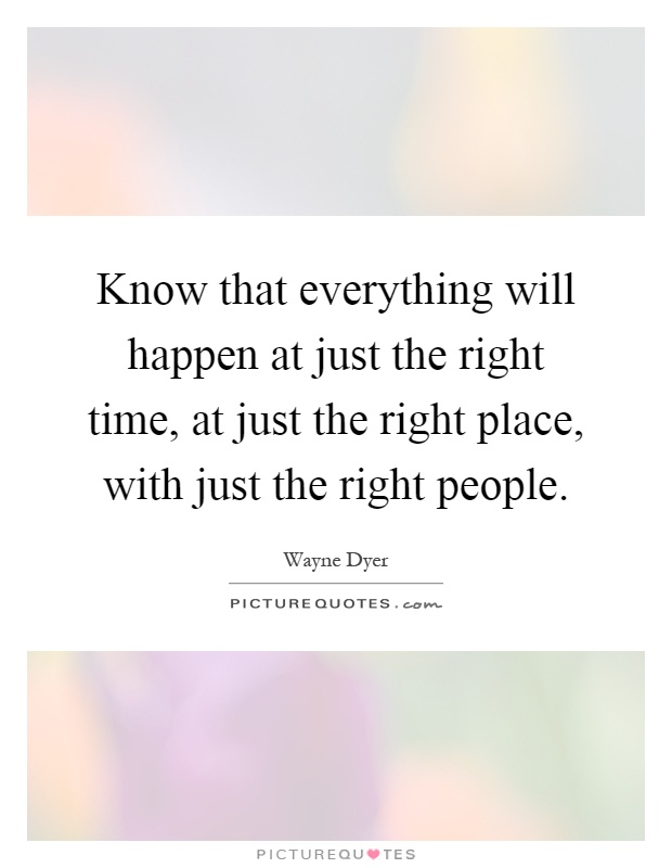 Know that everything will happen at just the right time, at just the right place, with just the right people Picture Quote #1