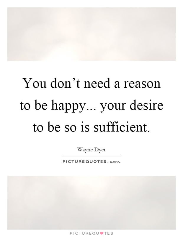 You don't need a reason to be happy... your desire to be so is sufficient Picture Quote #1