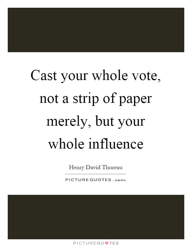 Cast your whole vote, not a strip of paper merely, but your whole influence Picture Quote #1