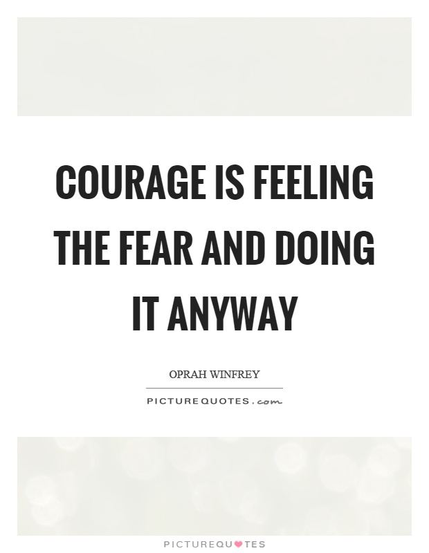 Courage is feeling the fear and doing it anyway Picture Quote #1