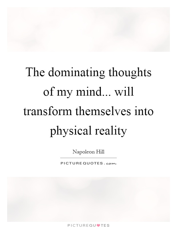 The dominating thoughts of my mind... will transform themselves into physical reality Picture Quote #1