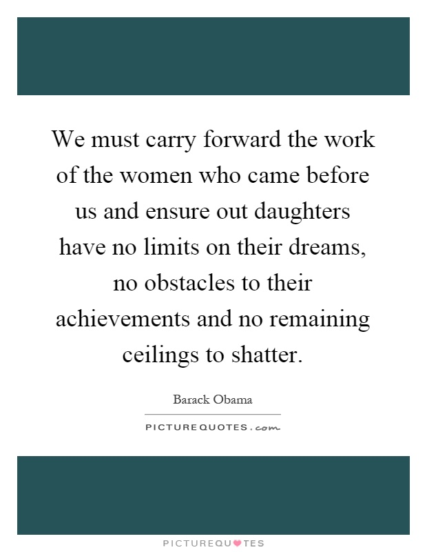 We must carry forward the work of the women who came before us and ensure out daughters have no limits on their dreams, no obstacles to their achievements and no remaining ceilings to shatter Picture Quote #1