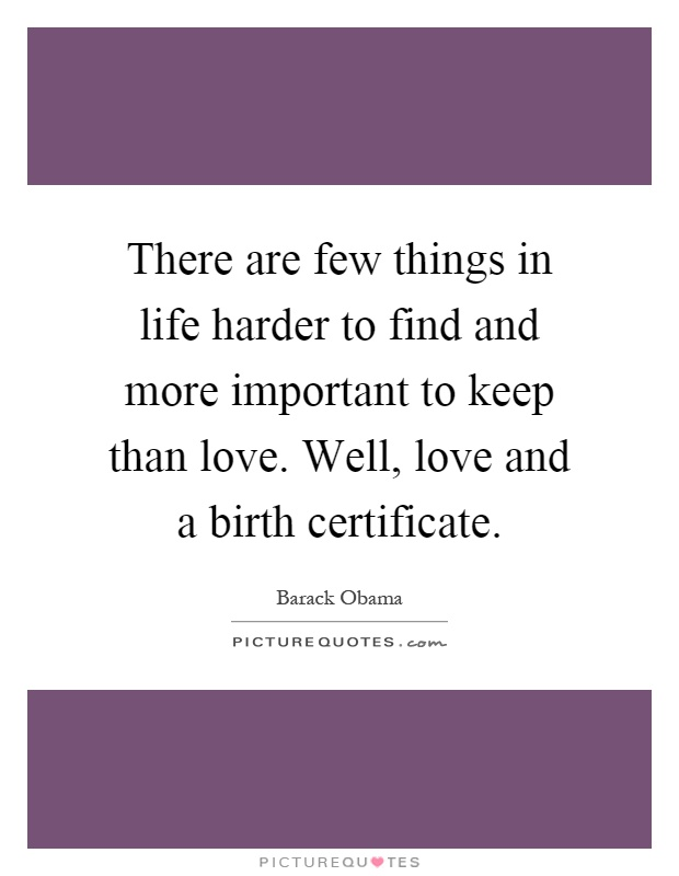 There are few things in life harder to find and more important to keep than love. Well, love and a birth certificate Picture Quote #1