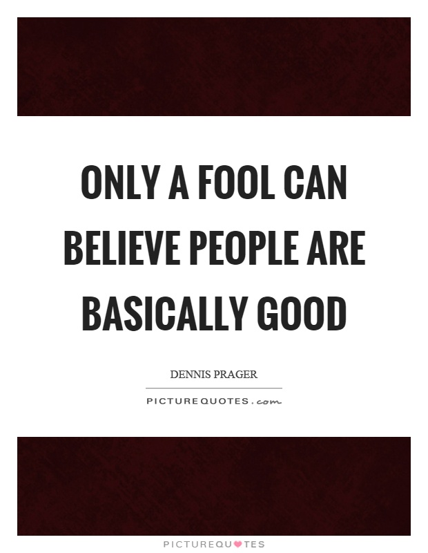 Only a fool can believe people are basically good Picture Quote #1