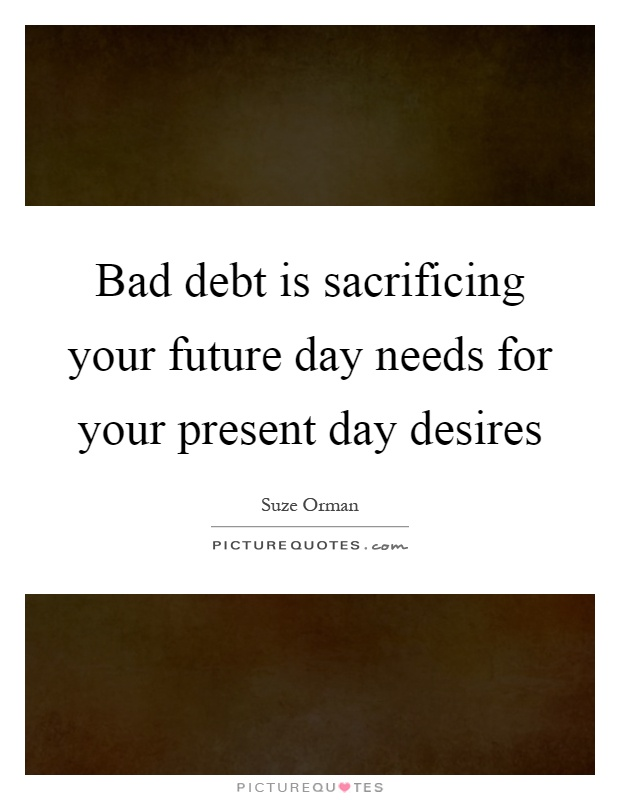 Bad debt is sacrificing your future day needs for your present day desires Picture Quote #1
