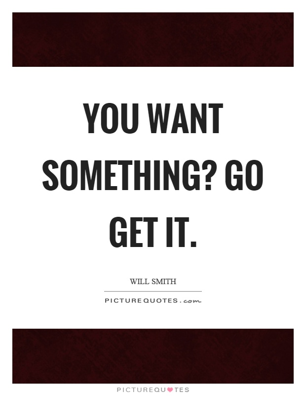 You want something? Go get it Picture Quote #1