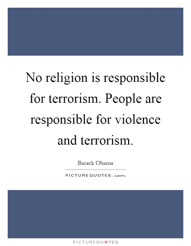 No religion is responsible for terrorism. People are responsible for violence and terrorism Picture Quote #1