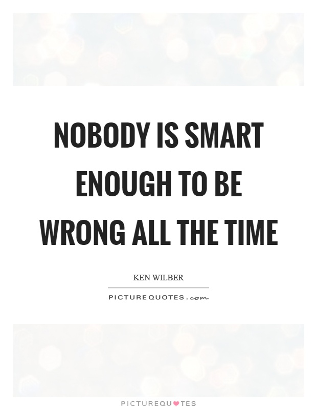 Nobody is smart enough to be wrong all the time Picture Quote #1