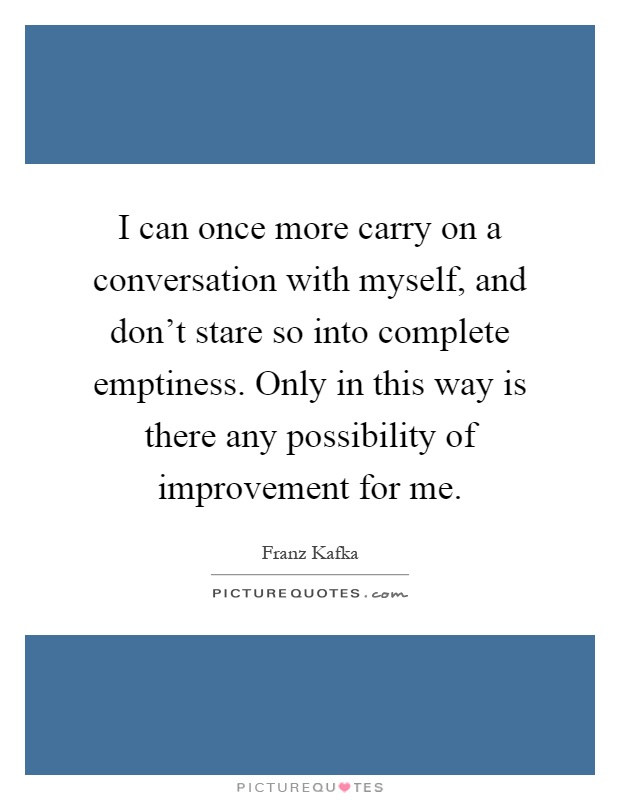 I can once more carry on a conversation with myself, and don't stare so into complete emptiness. Only in this way is there any possibility of improvement for me Picture Quote #1