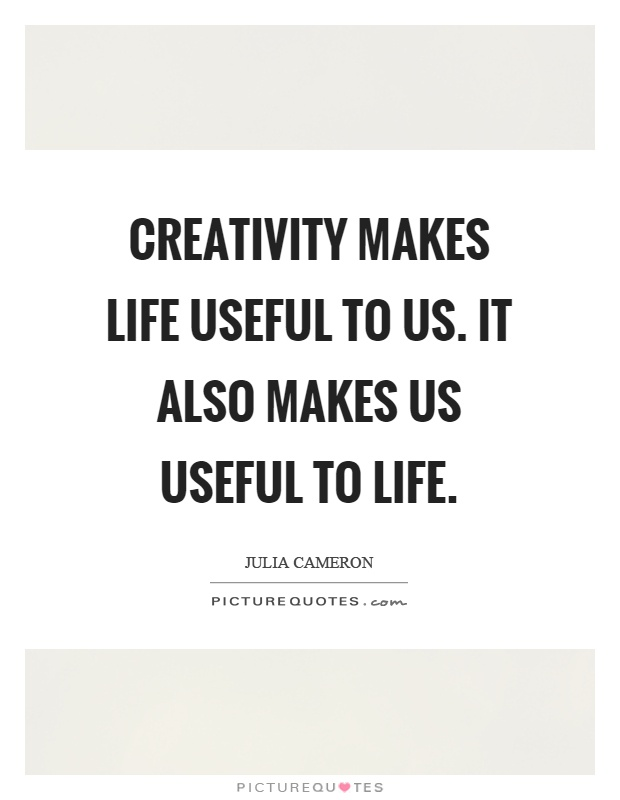 Creativity makes life useful to us. It also makes us useful to life Picture Quote #1