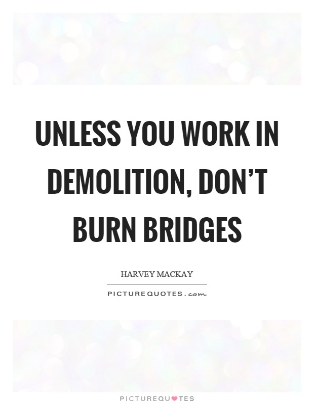 Unless you work in demolition, don't burn bridges Picture Quote #1