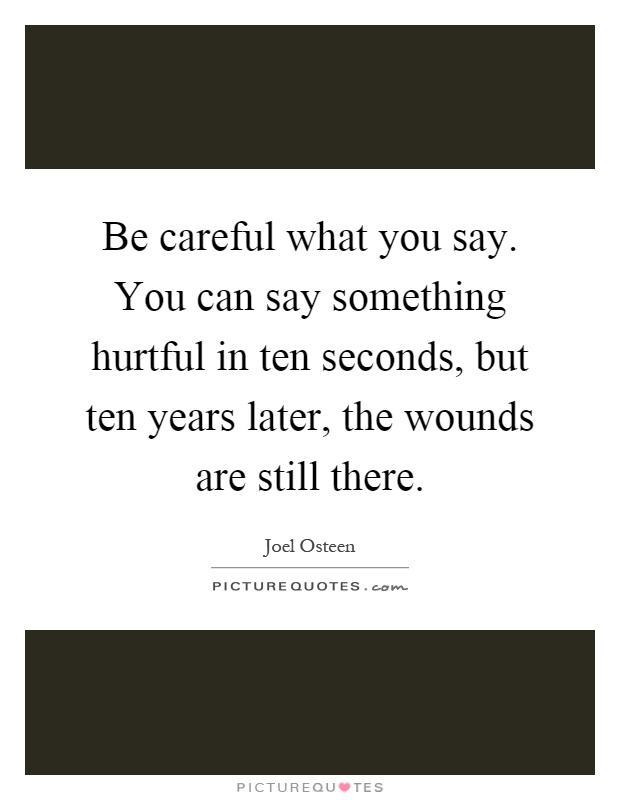 Be careful what you say. You can say something hurtful in ten seconds, but ten years later, the wounds are still there Picture Quote #1