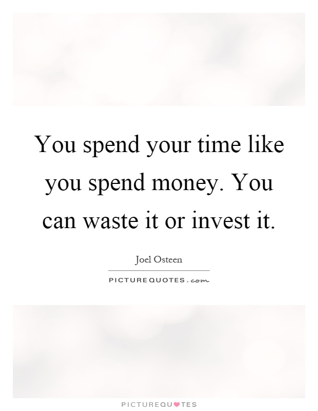 You spend your time like you spend money. You can waste it or invest it Picture Quote #1