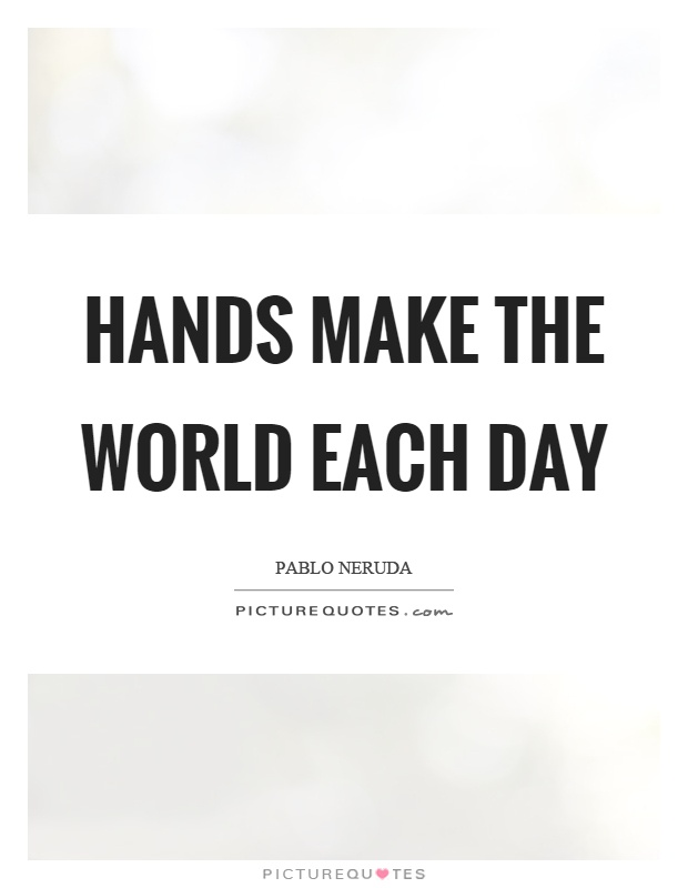 Hands make the world each day Picture Quote #1