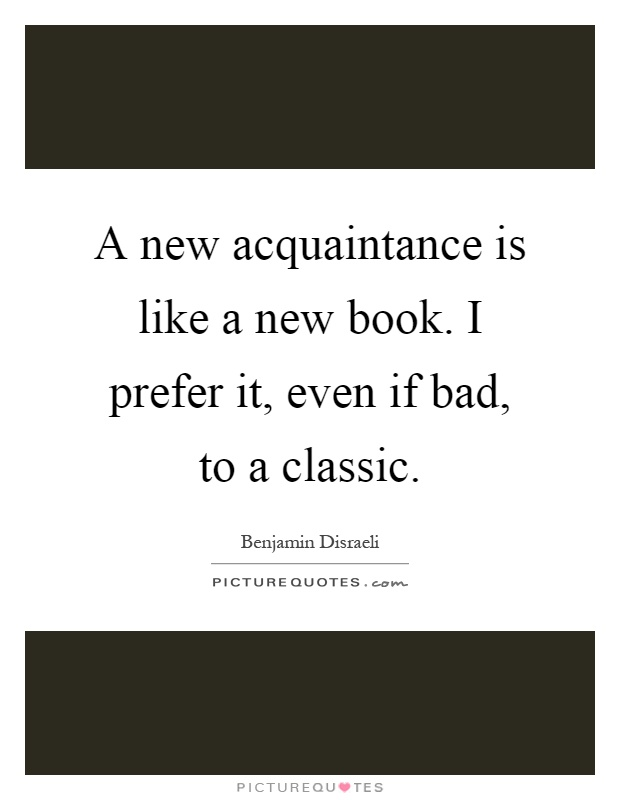 A new acquaintance is like a new book. I prefer it, even if bad, to a classic Picture Quote #1