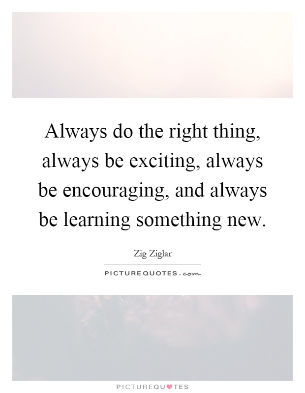 Always do the right thing, always be exciting, always be encouraging, and always be learning something new Picture Quote #1