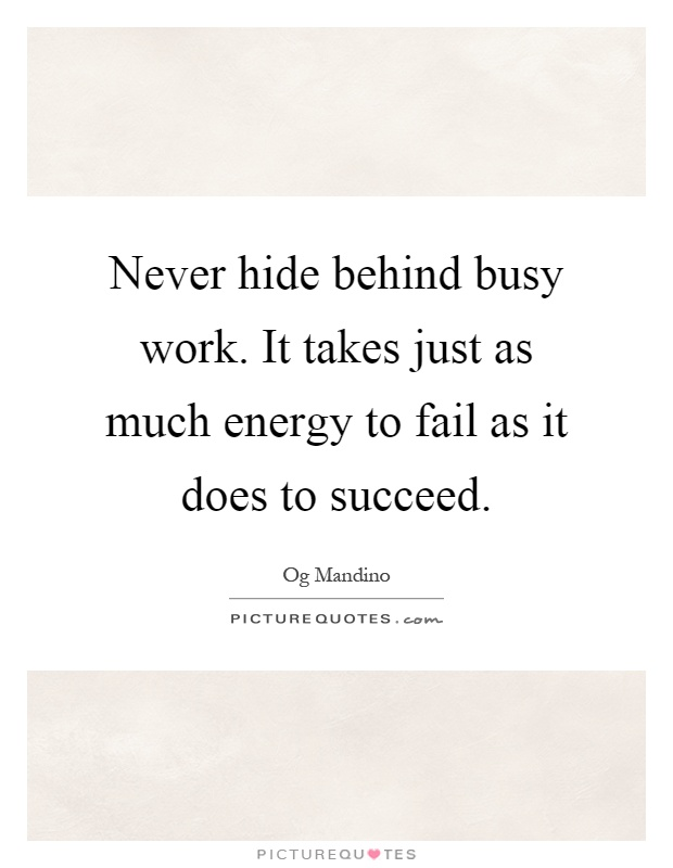 Never hide behind busy work. It takes just as much energy to fail as it does to succeed Picture Quote #1
