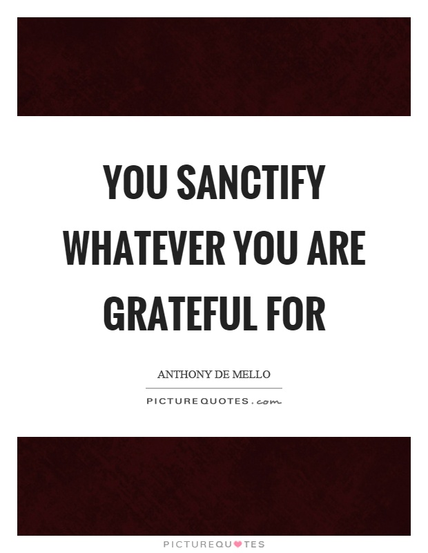 You sanctify whatever you are grateful for Picture Quote #1