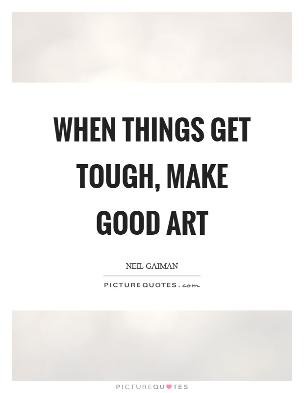 When things get tough, make good art Picture Quote #1