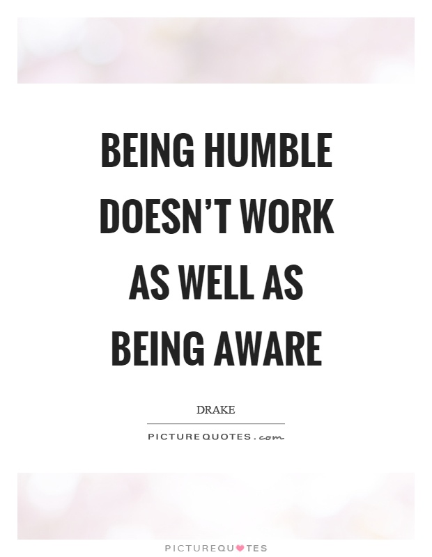 Being humble doesn't work as well as being aware Picture Quote #1