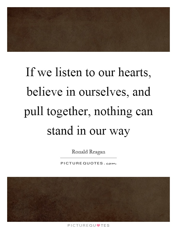 If we listen to our hearts, believe in ourselves, and pull together, nothing can stand in our way Picture Quote #1