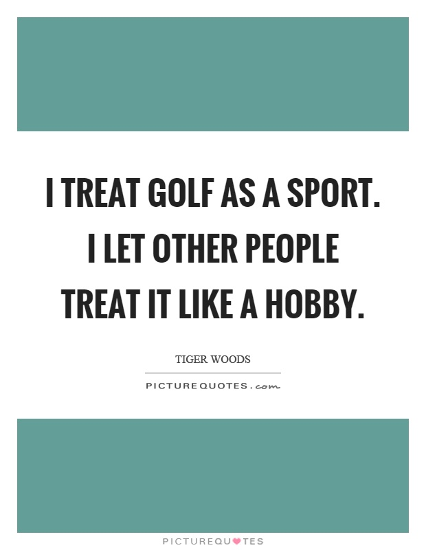 I treat golf as a sport. I let other people treat it like a hobby Picture Quote #1