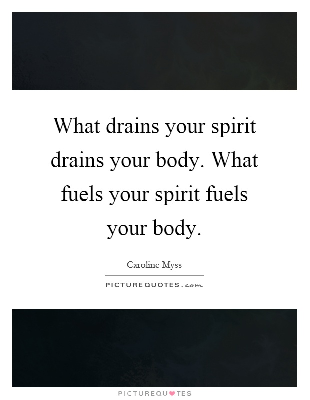 What drains your spirit drains your body. What fuels your spirit fuels your body Picture Quote #1