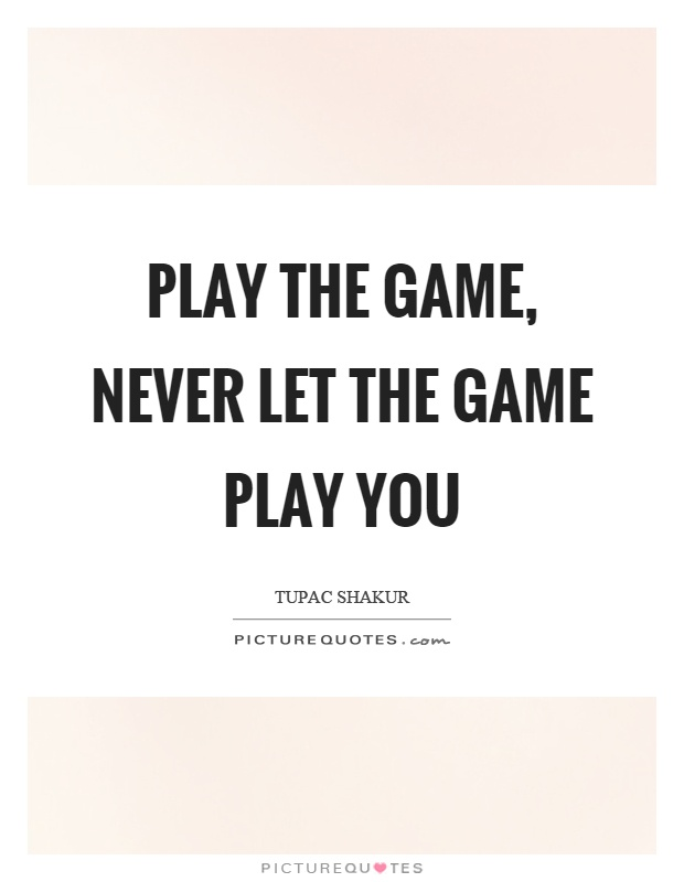 Play the game, never let the game play you Picture Quote #1