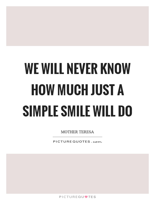 We will never know how much just a simple smile will do Picture Quote #1