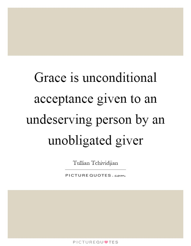 Grace is unconditional acceptance given to an undeserving person by an unobligated giver Picture Quote #1