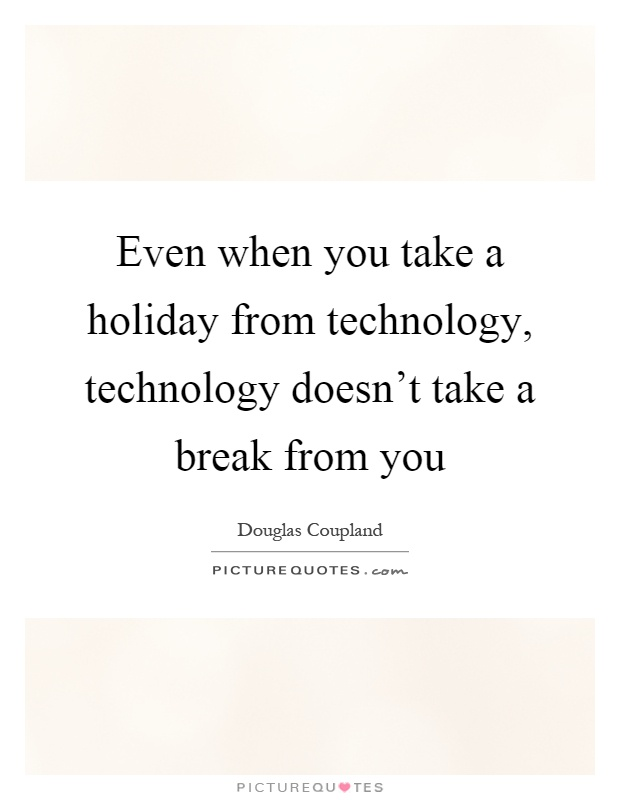 Even when you take a holiday from technology, technology doesn't take a break from you Picture Quote #1