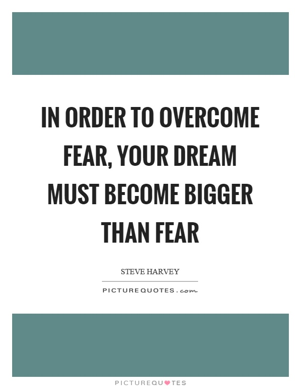 In order to overcome fear, your dream must become bigger than fear Picture Quote #1