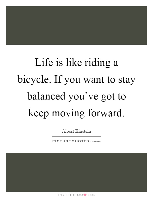 Life is like riding a bicycle. If you want to stay balanced you've got to keep moving forward Picture Quote #1