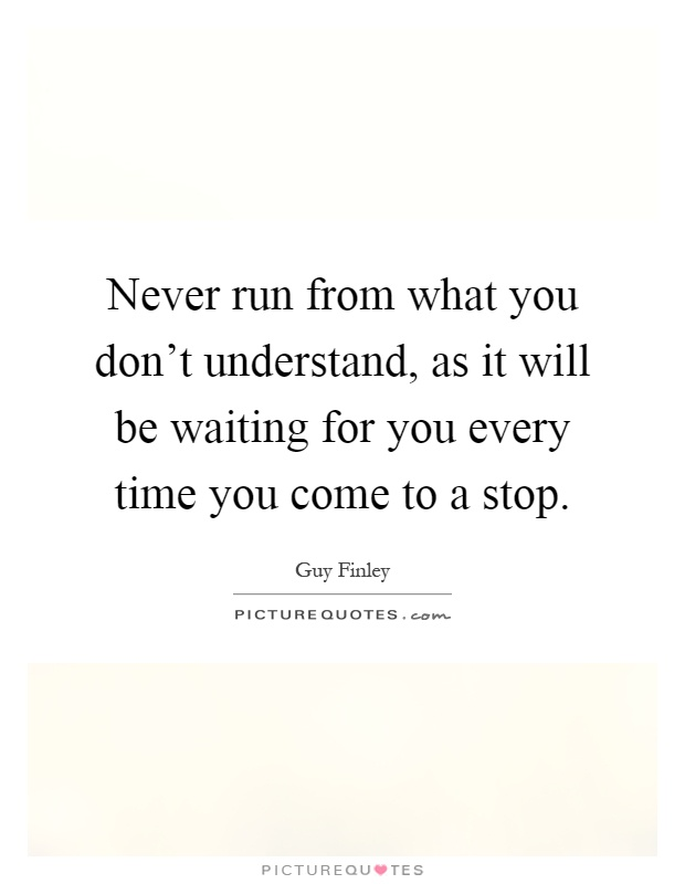 Never run from what you don't understand, as it will be waiting for you every time you come to a stop Picture Quote #1