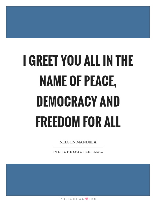 I greet you all in the name of peace, democracy and freedom for all Picture Quote #1